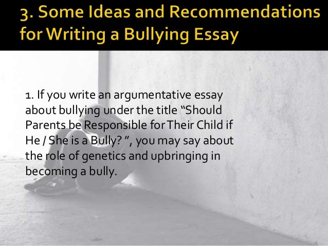 argumentative essay for bullying Argumentative essay on bullying outline thesis: bullying is getting worse thus necessitating the need for means to stamp it out all together.