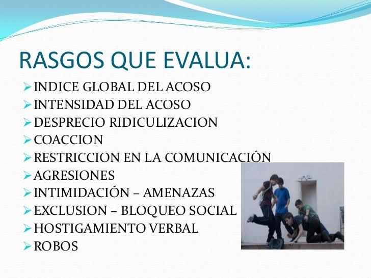 RASGOS QUE EVALUA: INDICE GLOBAL DEL ACOSO INTENSIDAD DEL ACOSO DESPRECIO RIDICULIZACION COACCION RESTRICCION EN LA C...