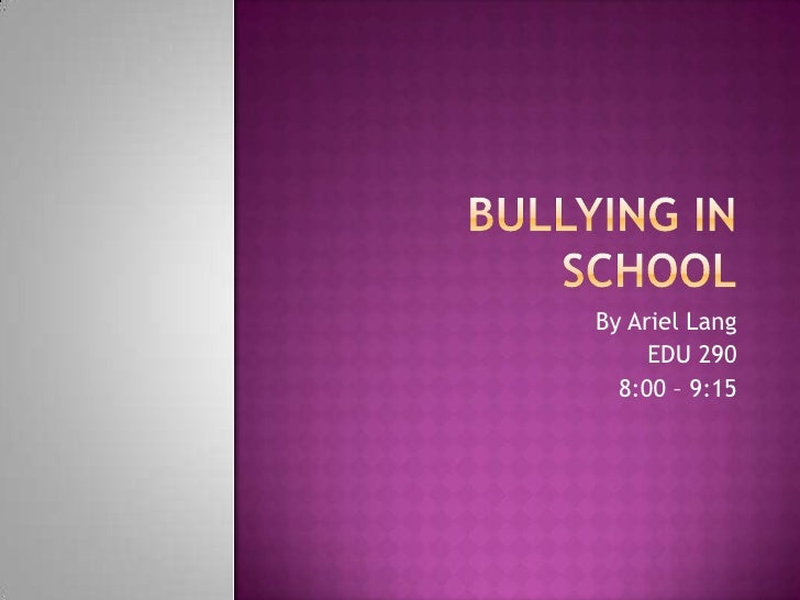 Bullying in School<br />By Ariel Lang<br />EDU 290<br />8:00 – 9:15<br />