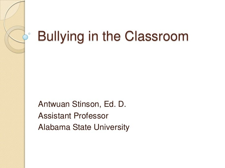 Bullying in the ClassroomAntwuan Stinson, Ed. D.Assistant ProfessorAlabama State University