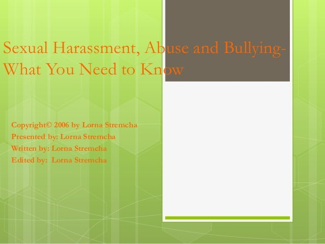 Sexual Harassment, Abuse and Bullying- What You Need to Know Copyright© 2006 by Lorna Stremcha Presented by: Lorna Stremch...