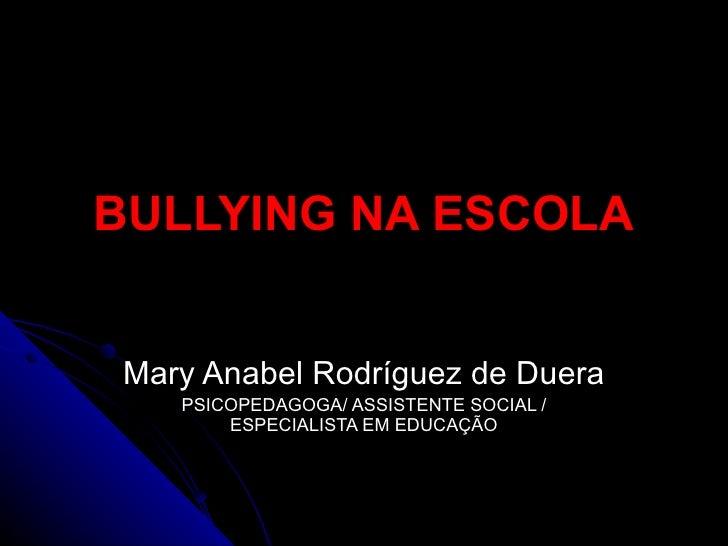 BULLYING NA ESCOLA Mary Anabel Rodríguez de Duera PSICOPEDAGOGA/ ASSISTENTE SOCIAL / ESPECIALISTA EM EDUCAÇÃO