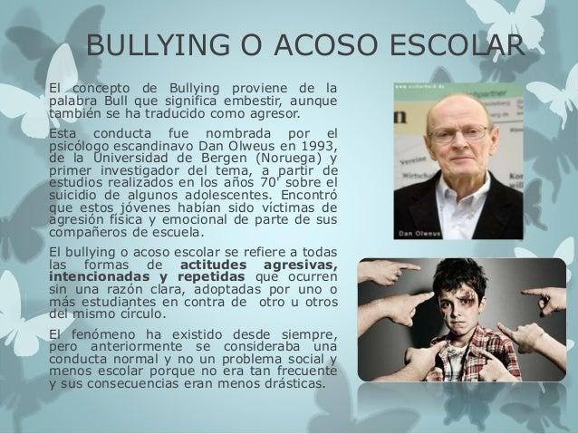 BULLYING O ACOSO ESCOLAR El concepto de Bullying proviene de la palabra Bull que significa embestir, aunque también se ha ...