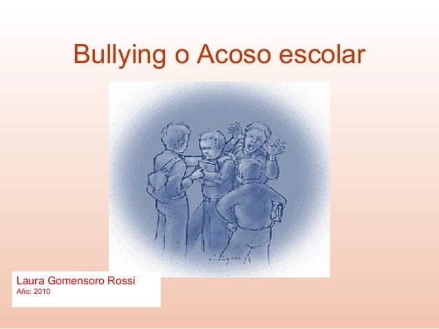 Bullying o Acoso escolar Laura Gomensoro Rossi Año: 2010