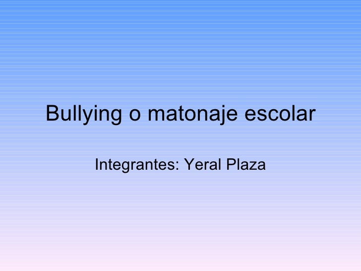 Bullying o matonaje escolar Integrantes: Yeral Plaza