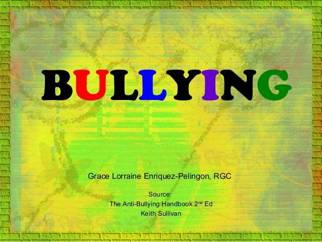 BULLYING Source: The Anti-Bullying Handbook 2nd Ed Keith Sullivan Grace Lorraine Enriquez-Pelingon, RGC