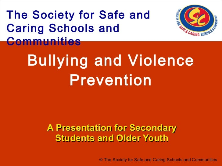 Bullying and Violence Prevention A Presentation for Secondary Students and Older Youth © The Society for Safe and Caring S...