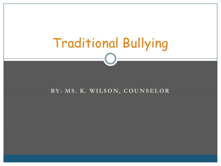 BY: MS. K. WILSON, COUNSELOR<br />Traditional Bullying<br />