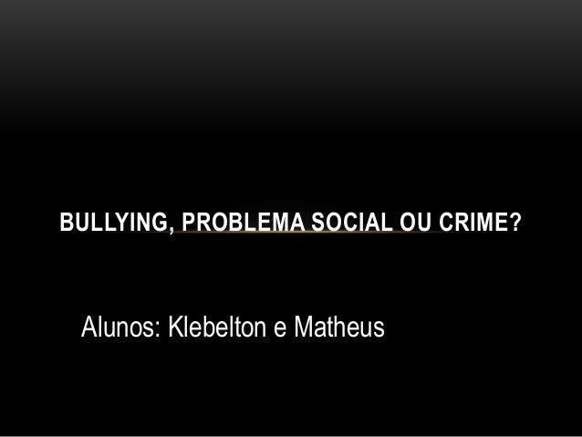 BULLYING, PROBLEMA SOCIAL OU CRIME?  Alunos: Klebelton e Matheus