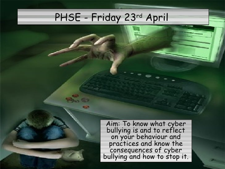 PHSE - Friday 23 rd  April  Aim: To know what cyber bullying is and to reflect on your behaviour and practices and know th...