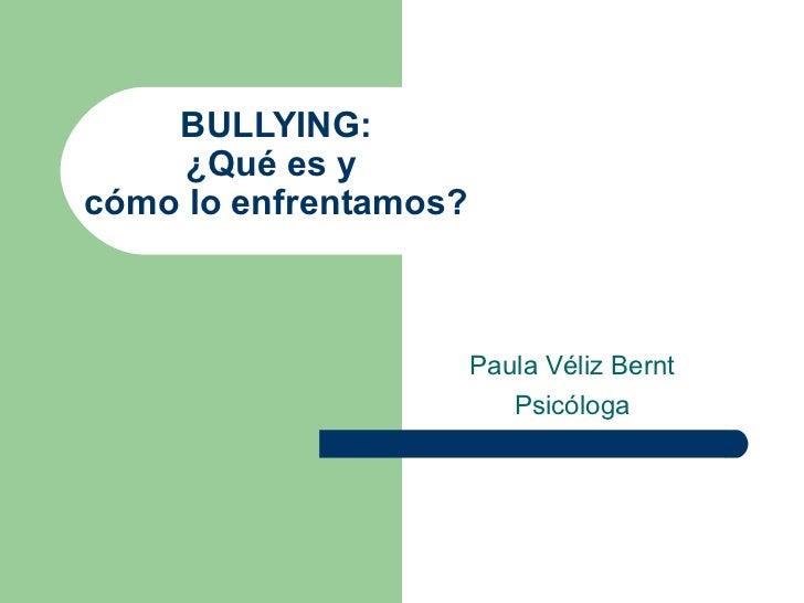 BULLYING: ¿Qué es y  cómo lo enfrentamos? Paula Véliz Bernt Psicóloga