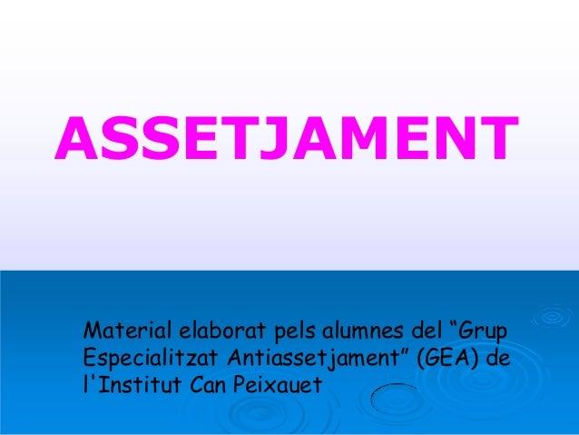 """ASSETJAMENT Material elaborat pels alumnes del """"Grup Especialitzat Antiassetjament"""" (GEA) de l'Institut Can Peixauet"""