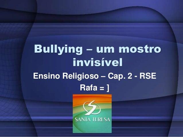 Bullying – um mostro invisível Ensino Religioso – Cap. 2 - RSE Rafa = ]
