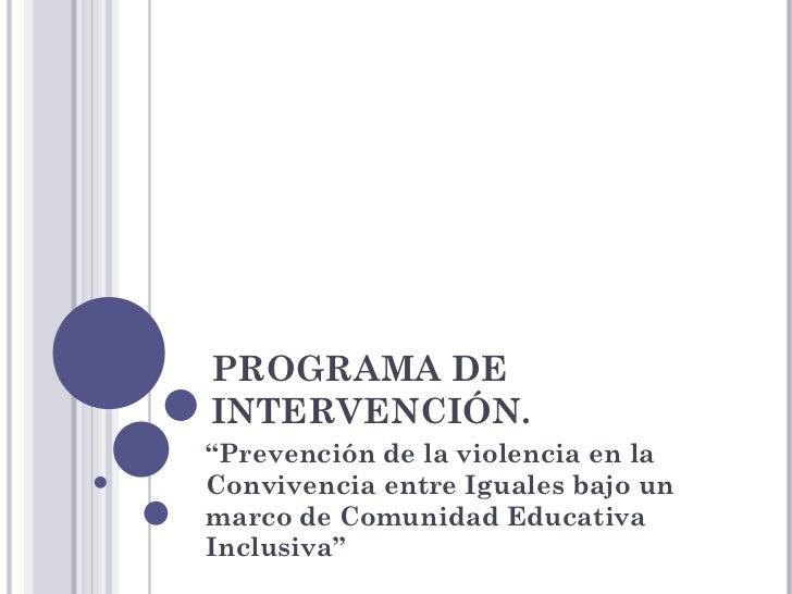 """PROGRAMA DE INTERVENCIÓN. """" Prevención de la violencia en la Convivencia entre Iguales bajo un marco de Comunidad Educativ..."""
