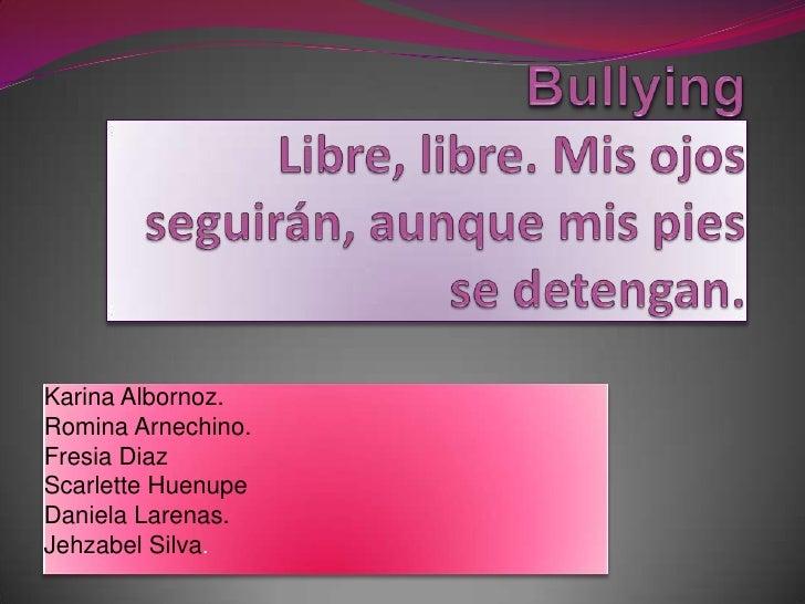 BullyingLibre, libre. Mis ojos seguirán, aunque mis pies se detengan.<br />Karina Albornoz.<br />Romina Arnechino.<br />Fr...
