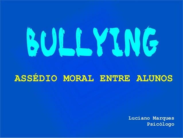 BULLYING ASSÉDIO MORAL ENTRE ALUNOS Luciano Marques Psicólogo