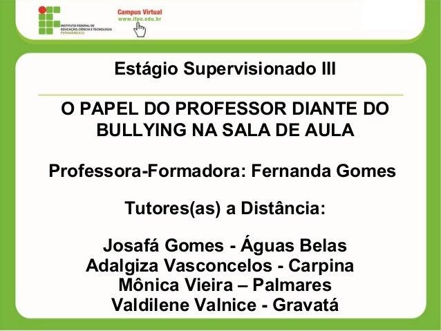 Estágio Supervisionado III O PAPEL DO PROFESSOR DIANTE DO BULLYING NA SALA DE AULA Professora-Formadora: Fernanda Gomes Tu...
