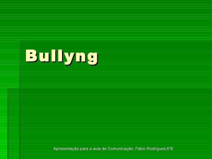 Bullyng Apresentação para a aula de Comunicação, Fábio Rodrigues,6ºE