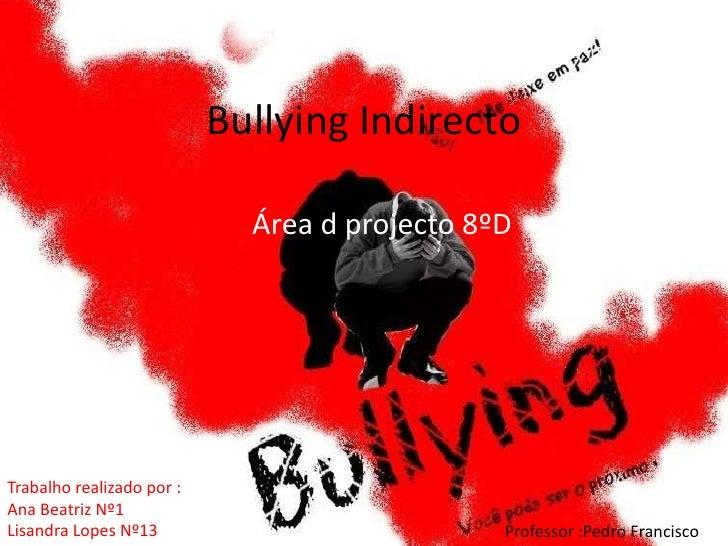 Bullying Indirecto <br />Área d projecto 8ºD <br />Trabalho realizado por :<br />Ana Beatriz Nº1 <br />Lisandra Lopes Nº13...