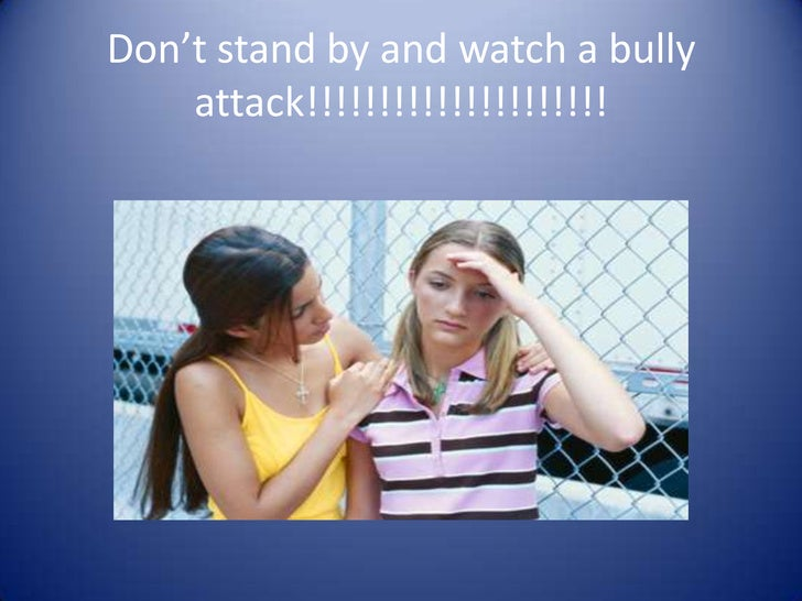 Don't stand by and watch a bully attack!!!!!!!!!!!!!!!!!!!!!<br />