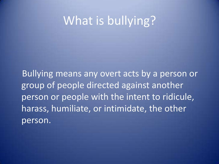 What is bullying?<br />   Bullying means any overt acts by a person or group of people directed against another person or ...