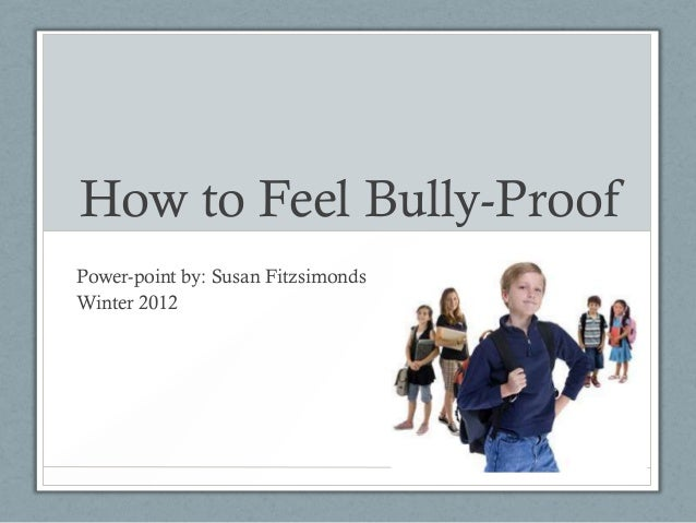 How to Feel Bully-Proof Power-point by: Susan Fitzsimonds Winter 2012