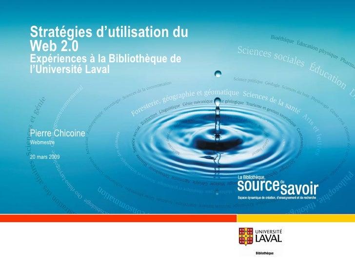Stratégies d'utilisation du Web 2.0  Expériences à la Bibliothèque de l'Université Laval Pierre Chicoine Webmestre 20 mars...