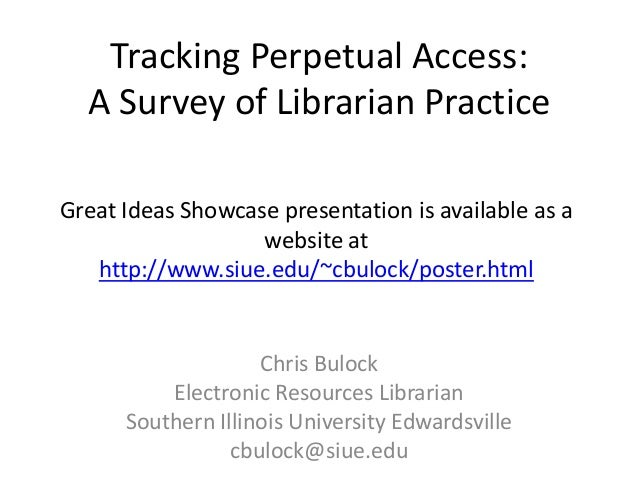 Tracking Perpetual Access:A Survey of Librarian PracticeChris BulockElectronic Resources LibrarianSouthern Illinois Univer...