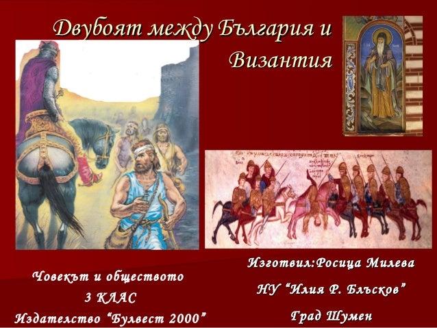 Двубоят между България и                    Византия                             Изготвил:Росица Милева  Човекът и обществ...