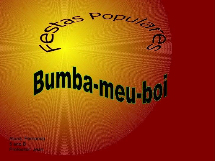 Aluna: Fernanda  5 ano B  Professor: Jean  Festas Populares Bumba-meu-boi
