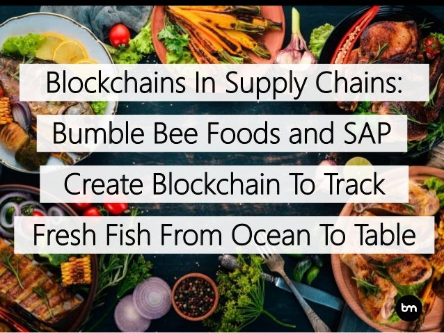Blockchains In Supply Chains: Bumble Bee Foods and SAP Create Blockchain To Track Fresh Fish From Ocean To Table