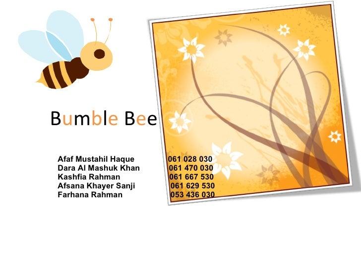 B u m b l e  B e e Afaf Mustahil Haque  061 028 030 Dara Al Mashuk Khan  061 470 030 Kashfia Rahman  061 667 530 Afsana Kh...