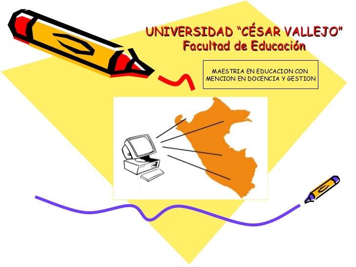 """UNIVERSIDAD """"CÉSAR VALLEJO"""" Facultad de Educación MAESTRIA EN EDUCACION CON  MENCION EN DOCENCIA Y GESTION"""