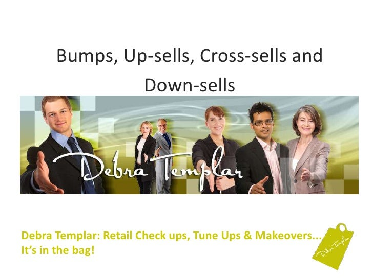 Bumps, Up-sells, Cross-sells and <br />Down-sells<br />Debra Templar: Retail Check ups, Tune Ups & Makeovers....It's in th...