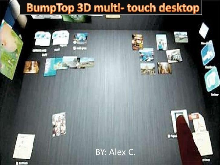 BumpTop 3D multi- touch desktop<br />BY: Alex C.<br />