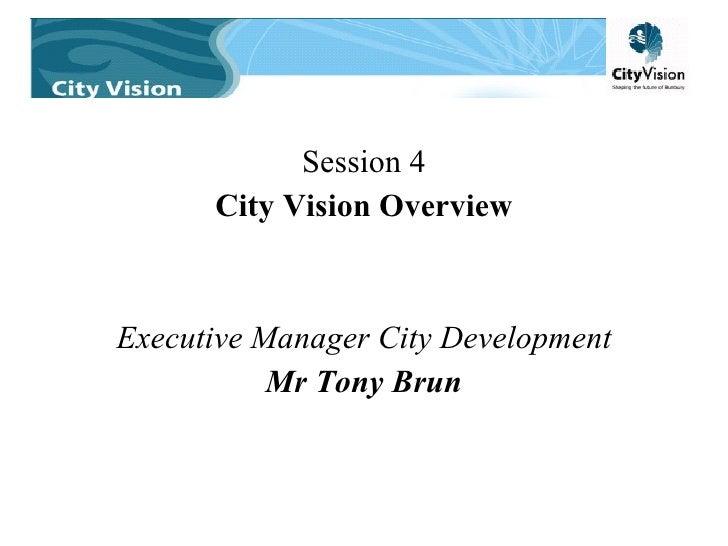 <ul><li>Session 4 </li></ul><ul><li>City Vision Overview </li></ul><ul><li>Executive Manager City Development </li></ul><u...
