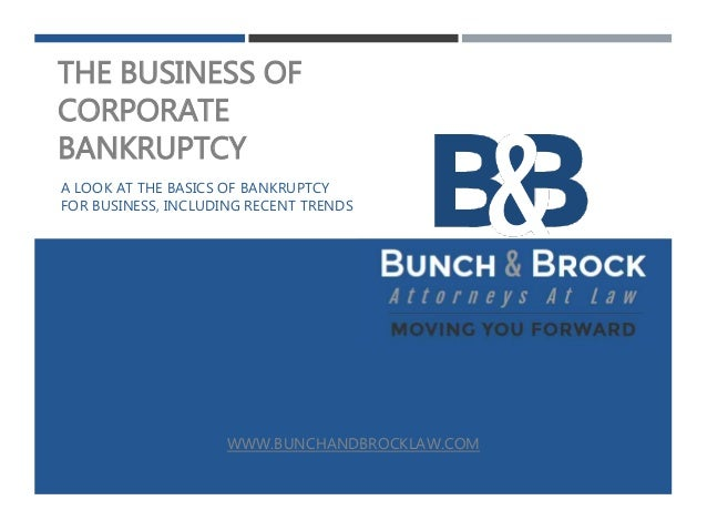 THE BUSINESS OF CORPORATE BANKRUPTCY A LOOK AT THE BASICS OF BANKRUPTCY FOR BUSINESS, INCLUDING RECENT TRENDS WWW.BUNCHAND...