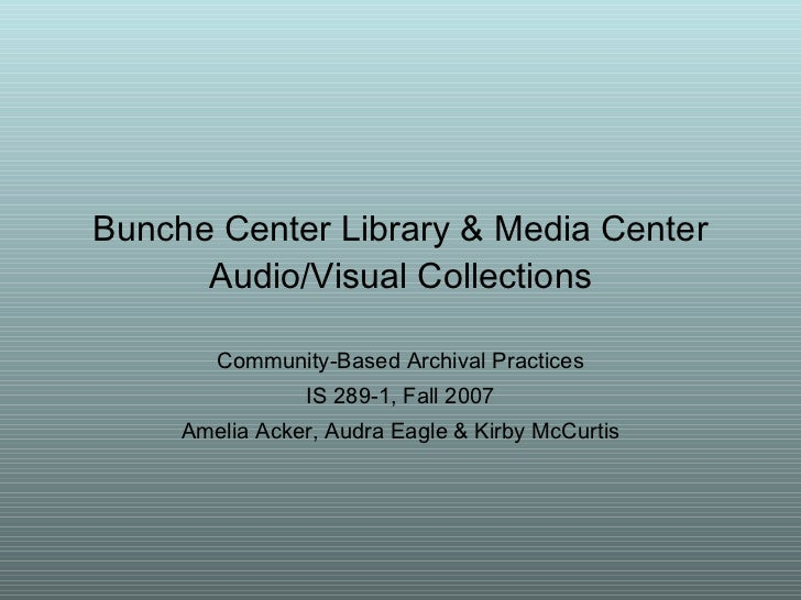 Bunche Center Library & Media Center Audio/Visual Collections Community-Based Archival Practices IS 289-1, Fall 2007 Ameli...