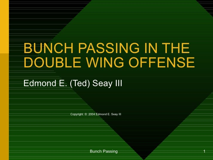BUNCH PASSING IN THE DOUBLE WING OFFENSE Edmond E. (Ted) Seay III Copyright  ©   2004 Edmond E. Seay III