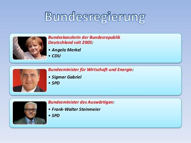Bundeskanzlerin der Bundesrepublik Deutschland seit 2005: • Angela Merkel • CDU Bundesminister für Wirtschaft und Energie:...