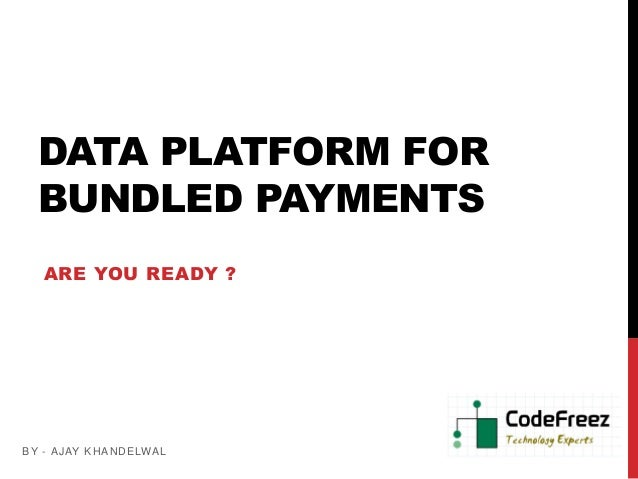 DATA PLATFORM FOR  BUNDLED PAYMENTS   ARE YOU READY ?B Y - A JAY K HA NDE LWA L