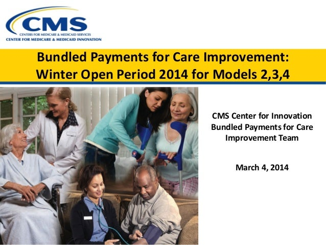 Bundled Payments for Care Improvement: Winter Open Period 2014 for Models 2,3,4 CMS Center for Innovation Bundled Payments...
