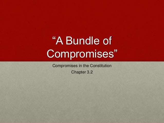 """""""A Bundle of Compromises"""" Compromises in the Constitution Chapter 3.2"""