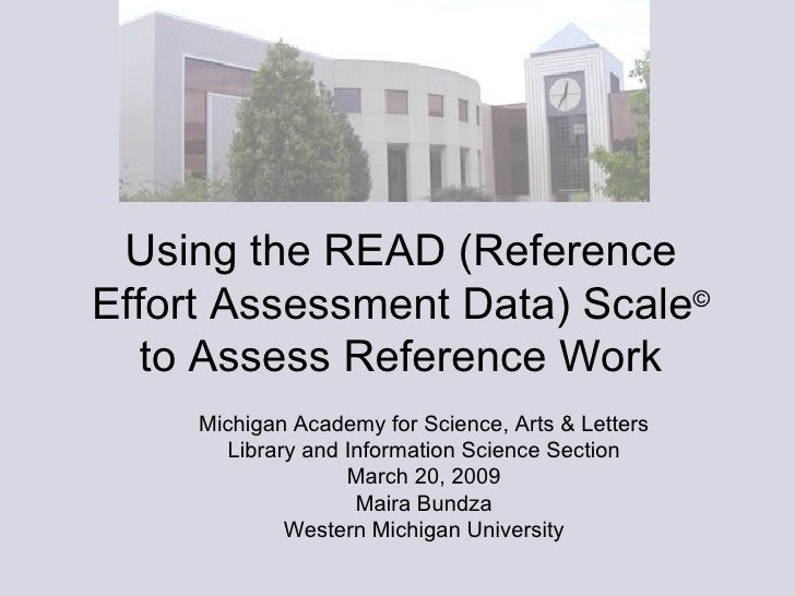 Using the READ (Reference Effort Assessment Data) Scale ©  to Assess Reference Work Michigan Academy for Science, Arts & L...