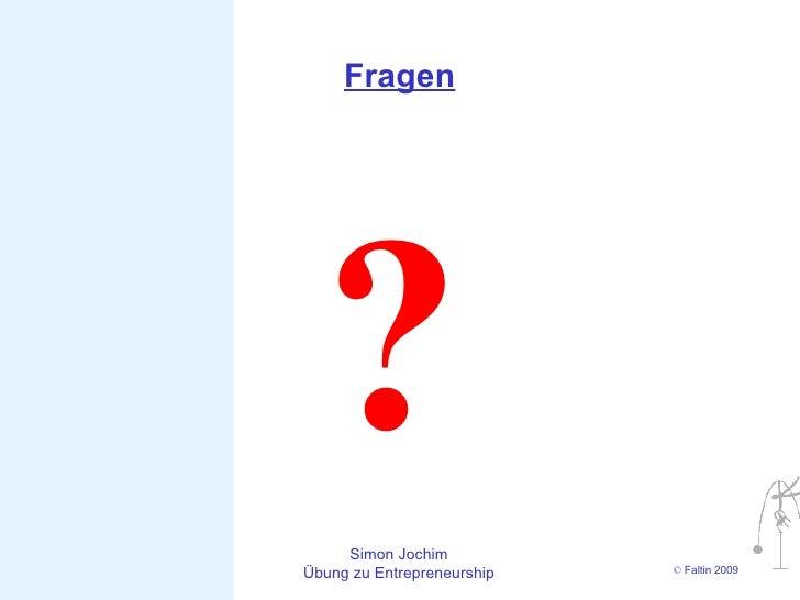 Fragen       ?  Simon Jochim Übung zu Entrepreneurship   © Faltin 2009