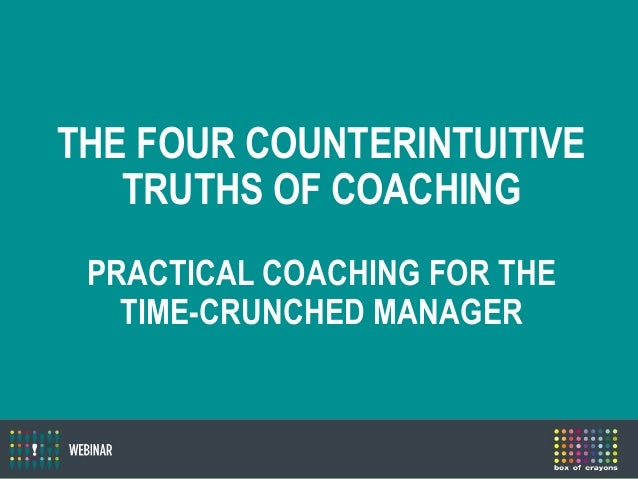 THE FOUR COUNTERINTUITIVE TRUTHS OF COACHING PRACTICAL COACHING FOR THE TIME-CRUNCHED MANAGER