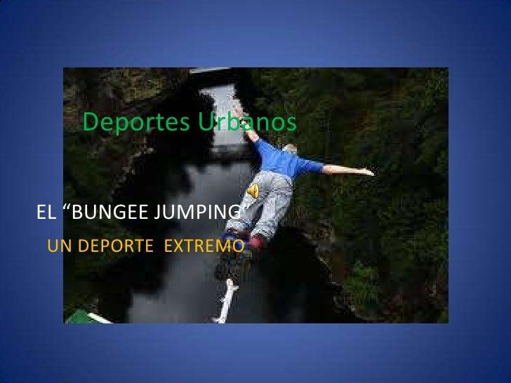 """Deportes Urbanos  <br />EL """"BUNGEE JUMPING""""<br />UN DEPORTE  EXTREMO<br />"""