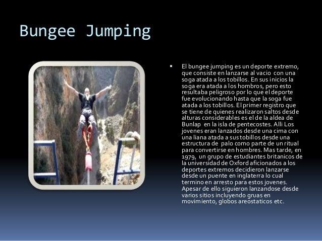 Bungee Jumping  El bungee jumping es un deporte extremo, que consiste en lanzarse al vacio con una soga atada a los tobil...