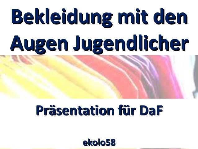 Bekleidung mit denBekleidung mit den Augen JugendlicherAugen Jugendlicher Präsentation für DaFPräsentation für DaF ekolo58...