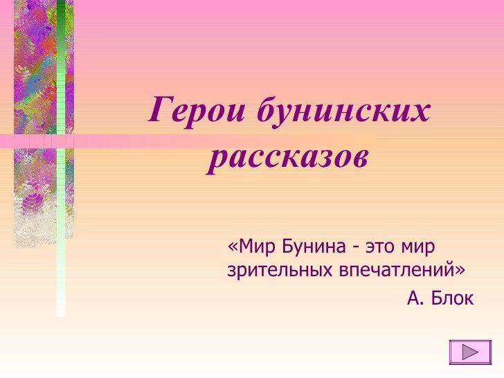 Герои бунинских рассказов «Мир Бунина - это мир зрительных впечатлений» А. Блок